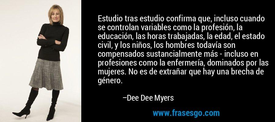 Estudio tras estudio confirma que, incluso cuando se controlan variables como la profesión, la educación, las horas trabajadas, la edad, el estado civil, y los niños, los hombres todavía son compensados sustancialmente más - incluso en profesiones como la enfermería, dominados por las mujeres. No es de extrañar que hay una brecha de género. – Dee Dee Myers