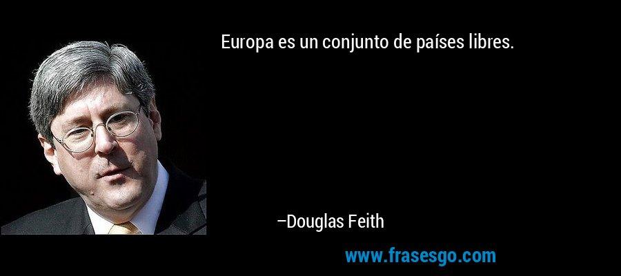 Europa es un conjunto de países libres. – Douglas Feith