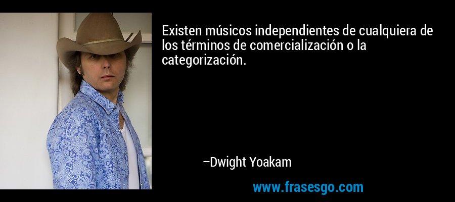 Existen músicos independientes de cualquiera de los términos de comercialización o la categorización. – Dwight Yoakam