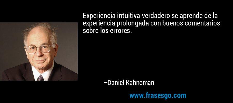 Experiencia intuitiva verdadero se aprende de la experiencia prolongada con buenos comentarios sobre los errores. – Daniel Kahneman