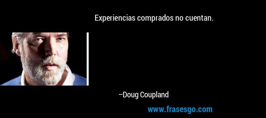 Experiencias comprados no cuentan. – Doug Coupland