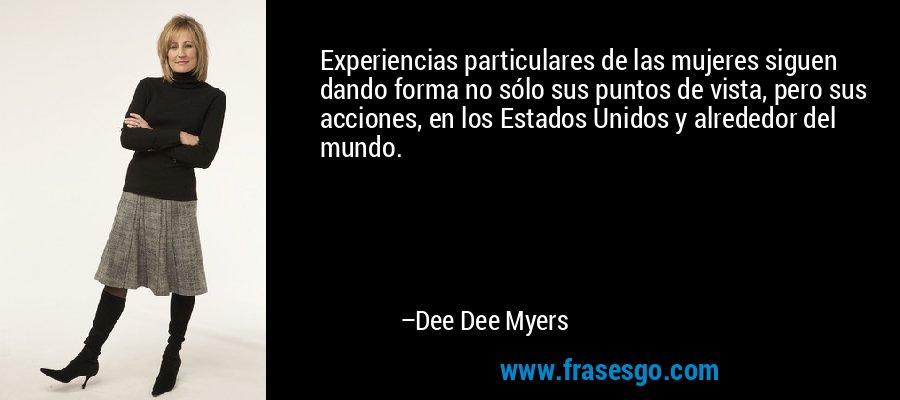 Experiencias particulares de las mujeres siguen dando forma no sólo sus puntos de vista, pero sus acciones, en los Estados Unidos y alrededor del mundo. – Dee Dee Myers