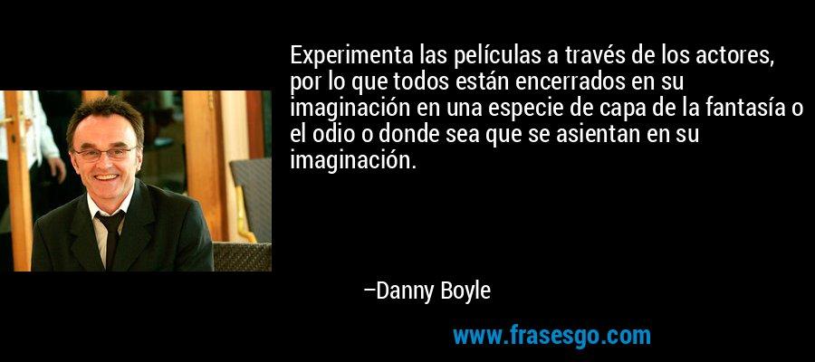 Experimenta las películas a través de los actores, por lo que todos están encerrados en su imaginación en una especie de capa de la fantasía o el odio o donde sea que se asientan en su imaginación. – Danny Boyle