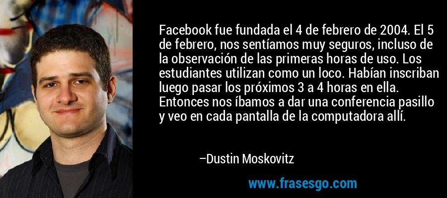 Facebook fue fundada el 4 de febrero de 2004. El 5 de febrero, nos sentíamos muy seguros, incluso de la observación de las primeras horas de uso. Los estudiantes utilizan como un loco. Habían inscriban luego pasar los próximos 3 a 4 horas en ella. Entonces nos íbamos a dar una conferencia pasillo y veo en cada pantalla de la computadora allí. – Dustin Moskovitz