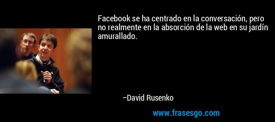 Facebook se ha centrado en la conversación, pero no realmente en la absorción de la web en su jardín amurallado. – David Rusenko