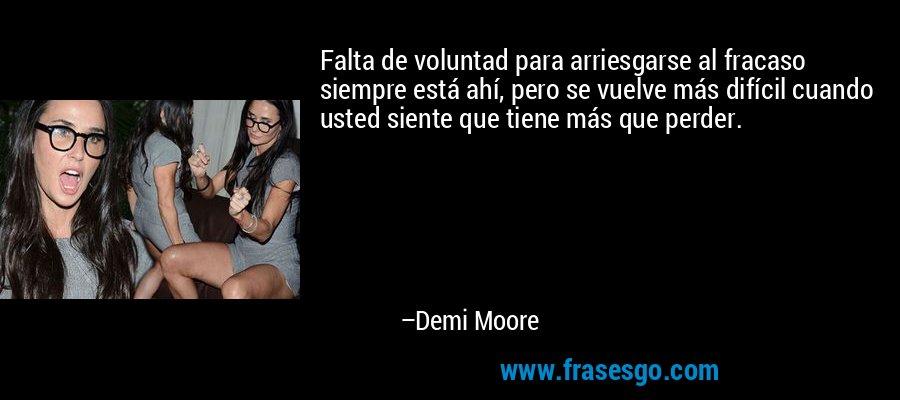 Falta de voluntad para arriesgarse al fracaso siempre está ahí, pero se vuelve más difícil cuando usted siente que tiene más que perder. – Demi Moore