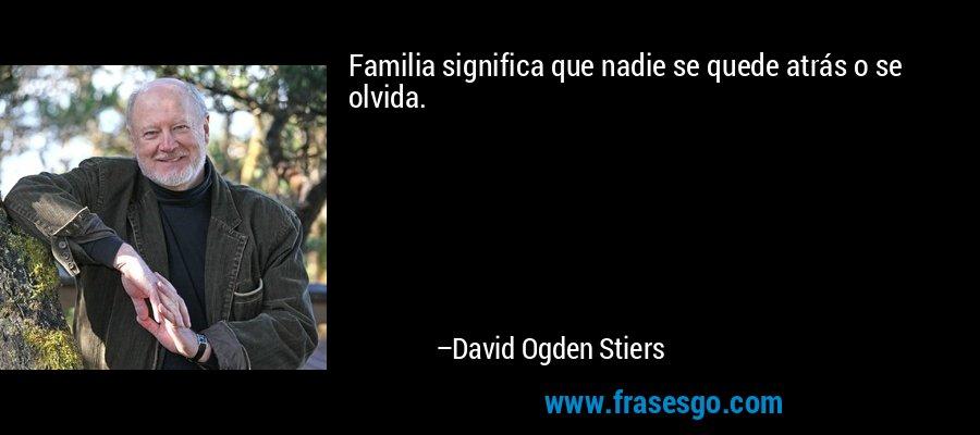 Familia significa que nadie se quede atrás o se olvida. – David Ogden Stiers