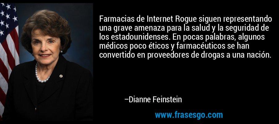 Farmacias de Internet Rogue siguen representando una grave amenaza para la salud y la seguridad de los estadounidenses. En pocas palabras, algunos médicos poco éticos y farmacéuticos se han convertido en proveedores de drogas a una nación. – Dianne Feinstein