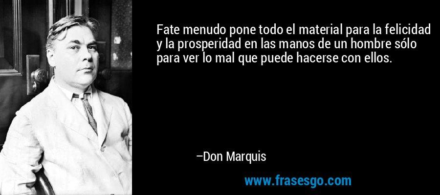 Fate menudo pone todo el material para la felicidad y la prosperidad en las manos de un hombre sólo para ver lo mal que puede hacerse con ellos. – Don Marquis