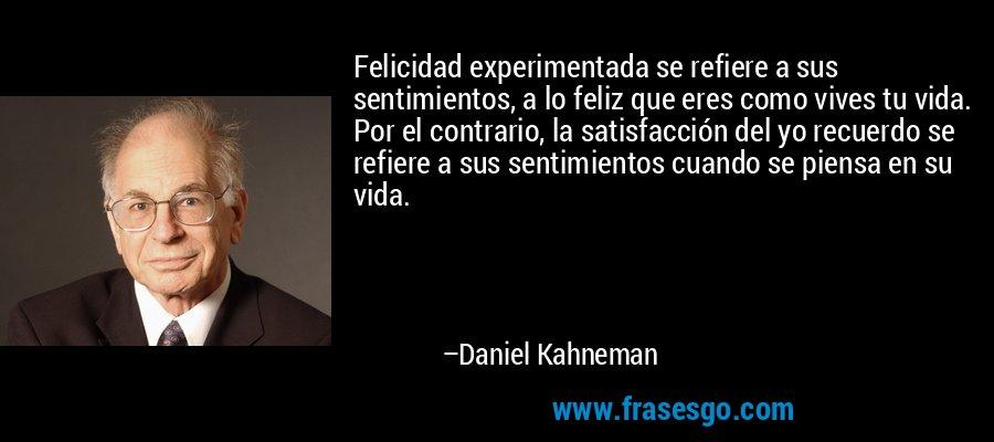 Felicidad experimentada se refiere a sus sentimientos, a lo feliz que eres como vives tu vida. Por el contrario, la satisfacción del yo recuerdo se refiere a sus sentimientos cuando se piensa en su vida. – Daniel Kahneman