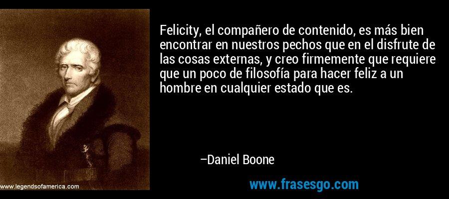 Felicity, el compañero de contenido, es más bien encontrar en nuestros pechos que en el disfrute de las cosas externas, y creo firmemente que requiere que un poco de filosofía para hacer feliz a un hombre en cualquier estado que es. – Daniel Boone