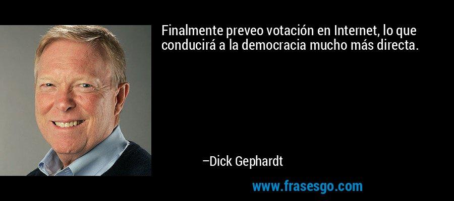 Finalmente preveo votación en Internet, lo que conducirá a la democracia mucho más directa. – Dick Gephardt