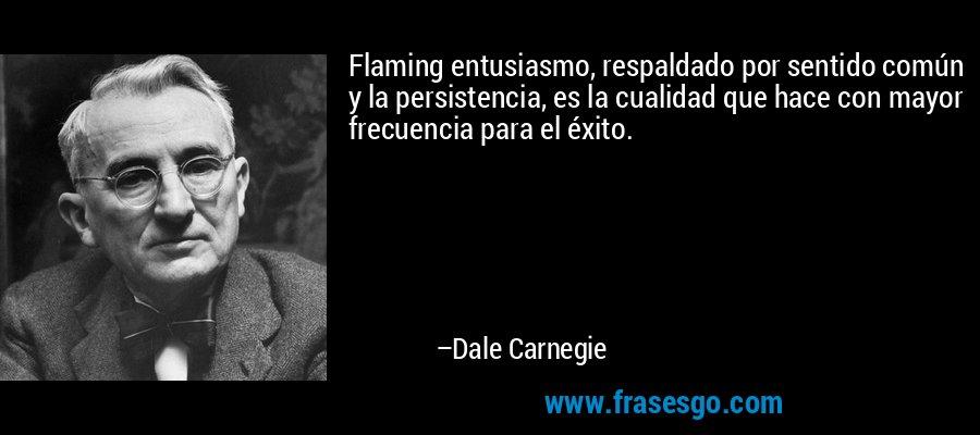 Flaming entusiasmo, respaldado por sentido común y la persistencia, es la cualidad que hace con mayor frecuencia para el éxito. – Dale Carnegie