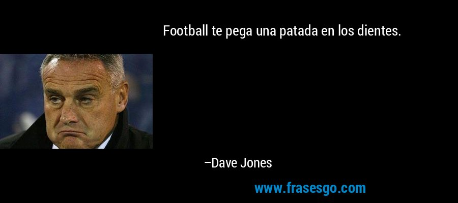 Football te pega una patada en los dientes. – Dave Jones