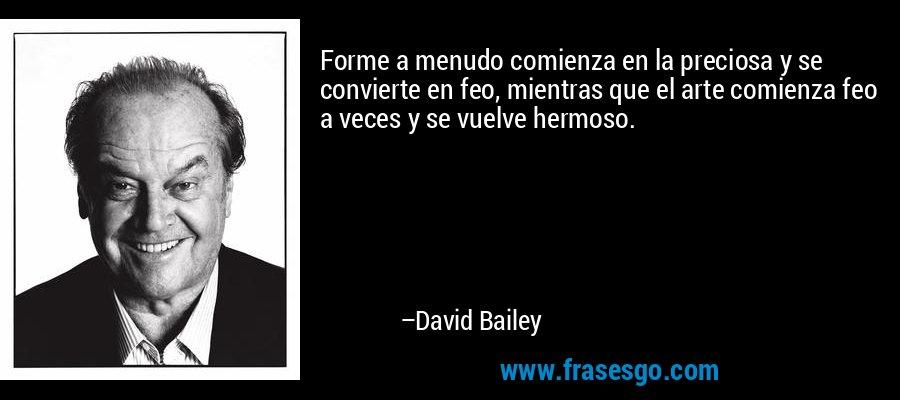Forme a menudo comienza en la preciosa y se convierte en feo, mientras que el arte comienza feo a veces y se vuelve hermoso. – David Bailey