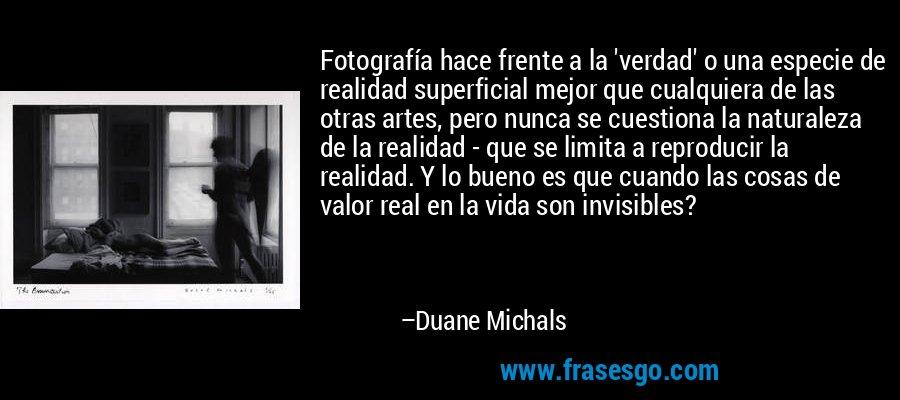 Fotografía hace frente a la 'verdad' o una especie de realidad superficial mejor que cualquiera de las otras artes, pero nunca se cuestiona la naturaleza de la realidad - que se limita a reproducir la realidad. Y lo bueno es que cuando las cosas de valor real en la vida son invisibles? – Duane Michals