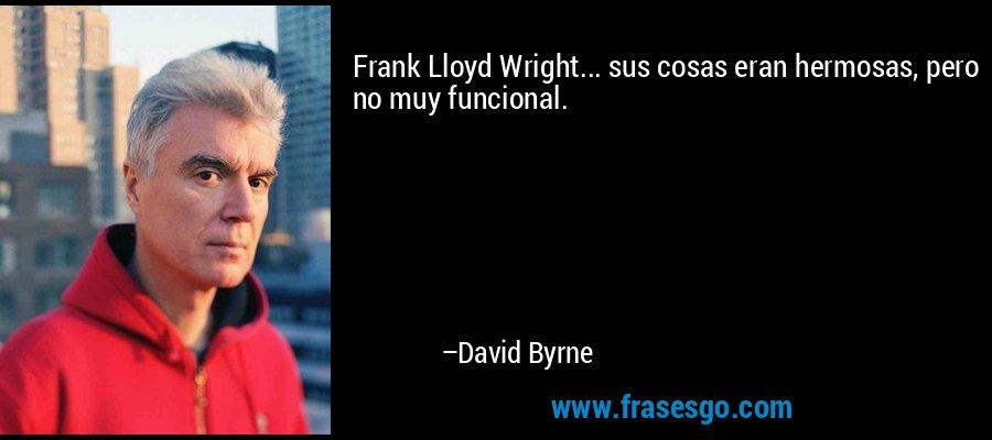 Frank Lloyd Wright... sus cosas eran hermosas, pero no muy funcional. – David Byrne