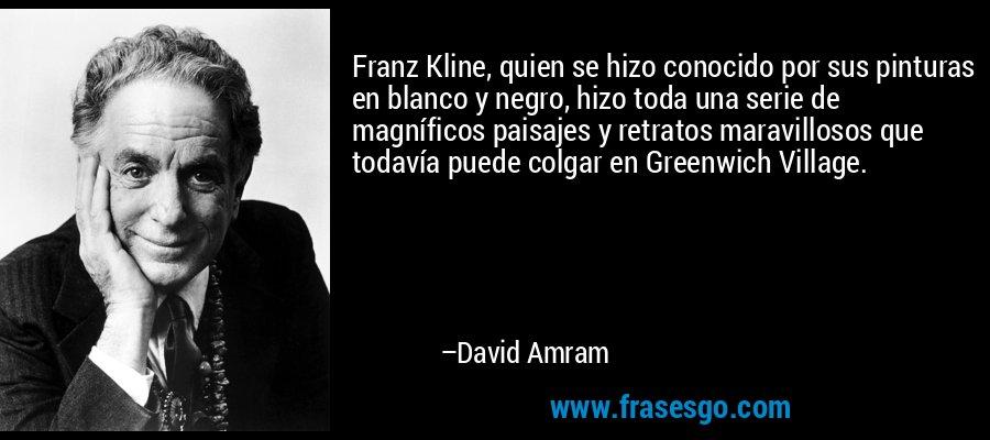 Franz Kline, quien se hizo conocido por sus pinturas en blanco y negro, hizo toda una serie de magníficos paisajes y retratos maravillosos que todavía puede colgar en Greenwich Village. – David Amram