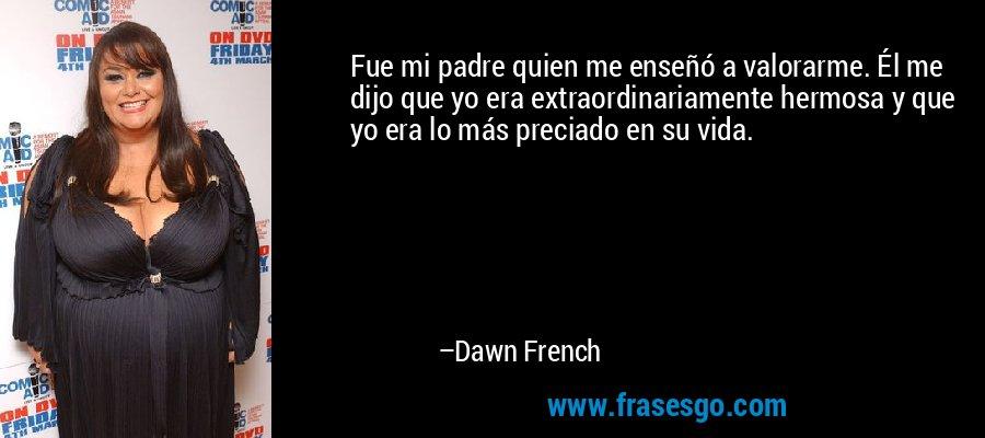 Fue mi padre quien me enseñó a valorarme. Él me dijo que yo era extraordinariamente hermosa y que yo era lo más preciado en su vida. – Dawn French
