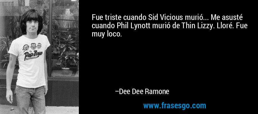 Fue triste cuando Sid Vicious murió... Me asusté cuando Phil Lynott murió de Thin Lizzy. Lloré. Fue muy loco. – Dee Dee Ramone