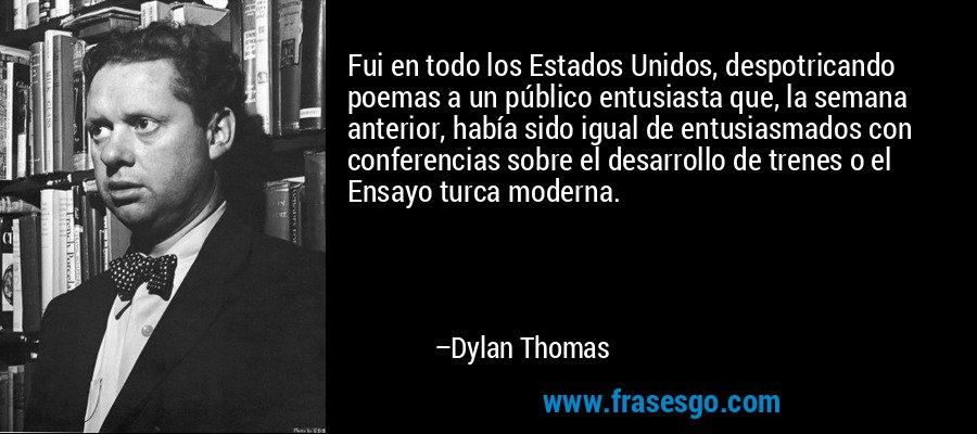 Fui en todo los Estados Unidos, despotricando poemas a un público entusiasta que, la semana anterior, había sido igual de entusiasmados con conferencias sobre el desarrollo de trenes o el Ensayo turca moderna. – Dylan Thomas