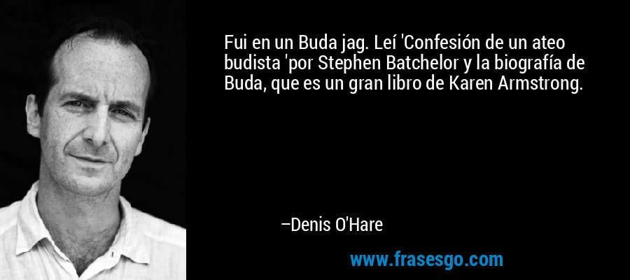 Fui en un Buda jag. Leí 'Confesión de un ateo budista 'por Stephen Batchelor y la biografía de Buda, que es un gran libro de Karen Armstrong. – Denis O'Hare