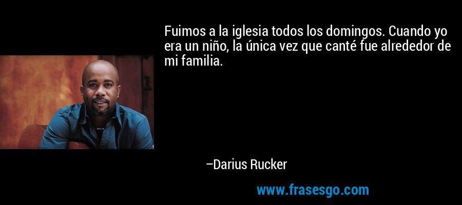 Fuimos a la iglesia todos los domingos. Cuando yo era un niño, la única vez que canté fue alrededor de mi familia. – Darius Rucker