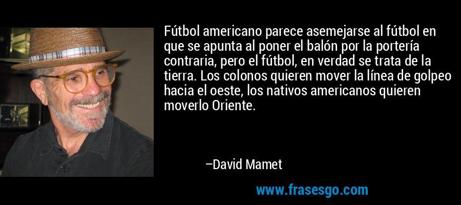 Fútbol americano parece asemejarse al fútbol en que se apunta al poner el balón por la portería contraria, pero el fútbol, en verdad se trata de la tierra. Los colonos quieren mover la línea de golpeo hacia el oeste, los nativos americanos quieren moverlo Oriente. – David Mamet