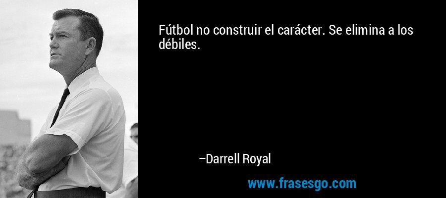 Fútbol no construir el carácter. Se elimina a los débiles. – Darrell Royal