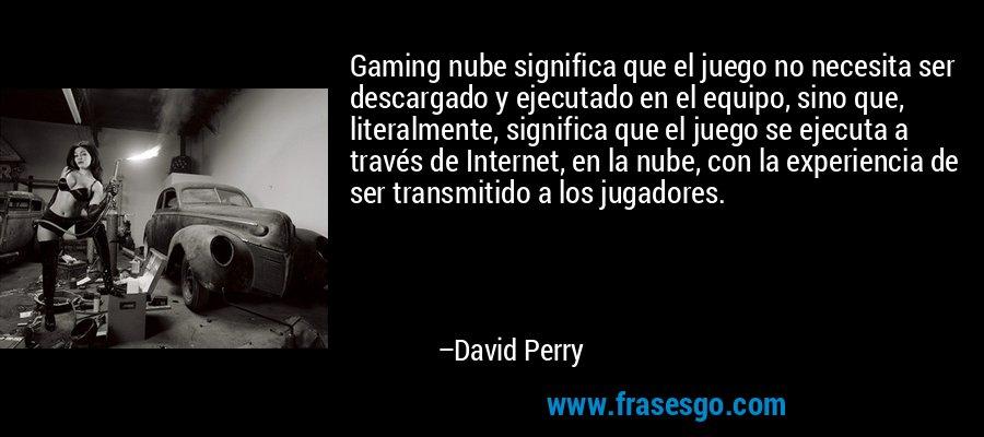 Gaming nube significa que el juego no necesita ser descargado y ejecutado en el equipo, sino que, literalmente, significa que el juego se ejecuta a través de Internet, en la nube, con la experiencia de ser transmitido a los jugadores. – David Perry