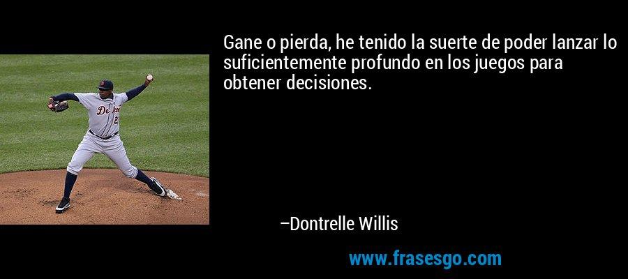 Gane o pierda, he tenido la suerte de poder lanzar lo suficientemente profundo en los juegos para obtener decisiones. – Dontrelle Willis