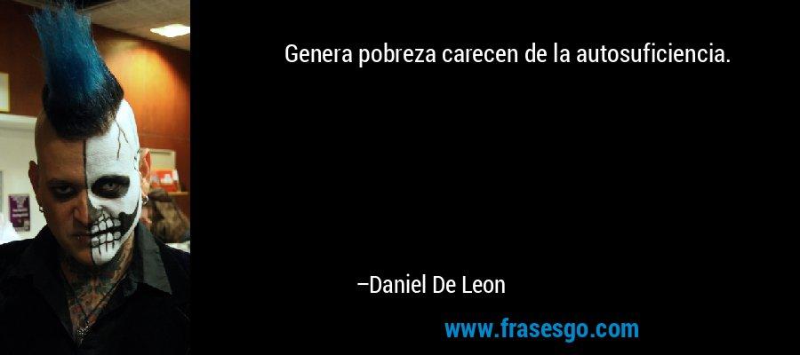 Genera pobreza carecen de la autosuficiencia. – Daniel De Leon