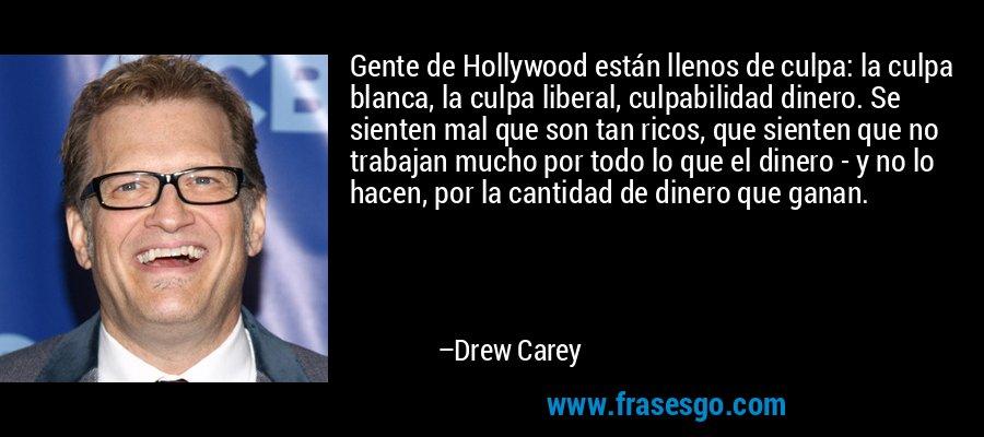 Gente de Hollywood están llenos de culpa: la culpa blanca, la culpa liberal, culpabilidad dinero. Se sienten mal que son tan ricos, que sienten que no trabajan mucho por todo lo que el dinero - y no lo hacen, por la cantidad de dinero que ganan. – Drew Carey