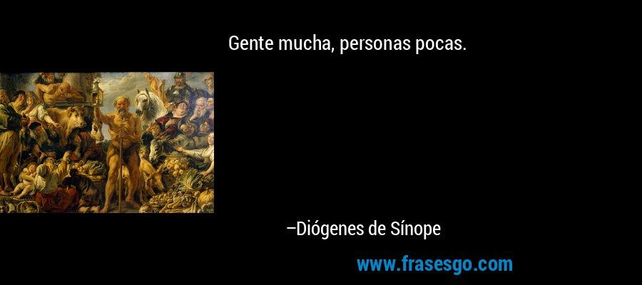 Gente mucha, personas pocas. – Diógenes de Sínope