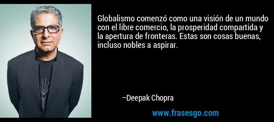 Globalismo comenzó como una visión de un mundo con el libre comercio, la prosperidad compartida y la apertura de fronteras. Estas son cosas buenas, incluso nobles a aspirar. – Deepak Chopra
