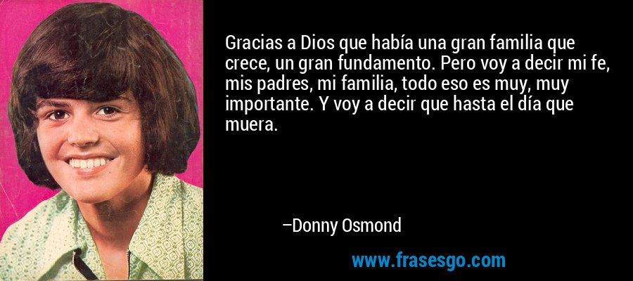 Gracias a Dios que había una gran familia que crece, un gran fundamento. Pero voy a decir mi fe, mis padres, mi familia, todo eso es muy, muy importante. Y voy a decir que hasta el día que muera. – Donny Osmond