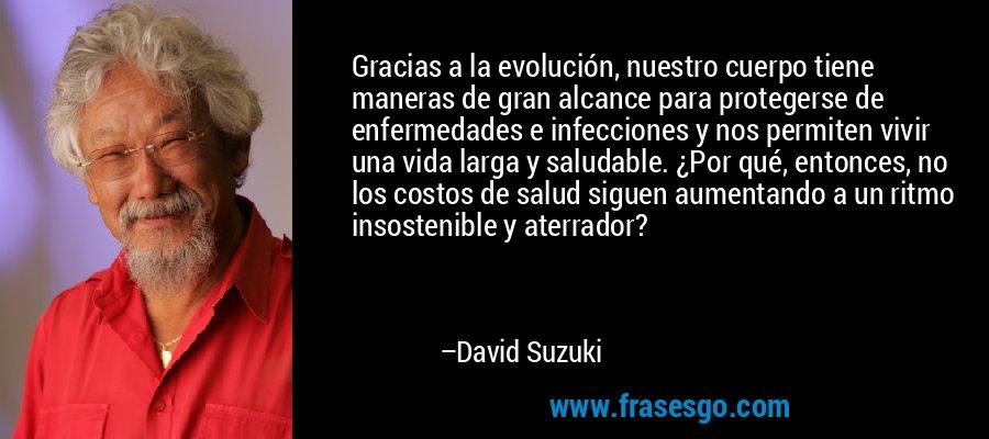 Gracias a la evolución, nuestro cuerpo tiene maneras de gran alcance para protegerse de enfermedades e infecciones y nos permiten vivir una vida larga y saludable. ¿Por qué, entonces, no los costos de salud siguen aumentando a un ritmo insostenible y aterrador? – David Suzuki
