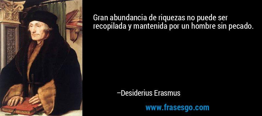 Gran abundancia de riquezas no puede ser recopilada y mantenida por un hombre sin pecado. – Desiderius Erasmus