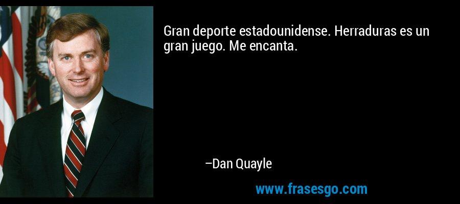 Gran deporte estadounidense. Herraduras es un gran juego. Me encanta. – Dan Quayle