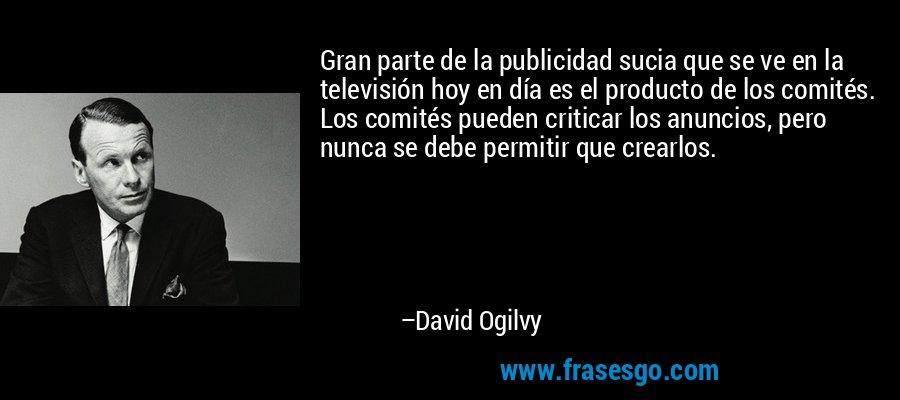 Gran parte de la publicidad sucia que se ve en la televisión hoy en día es el producto de los comités. Los comités pueden criticar los anuncios, pero nunca se debe permitir que crearlos. – David Ogilvy