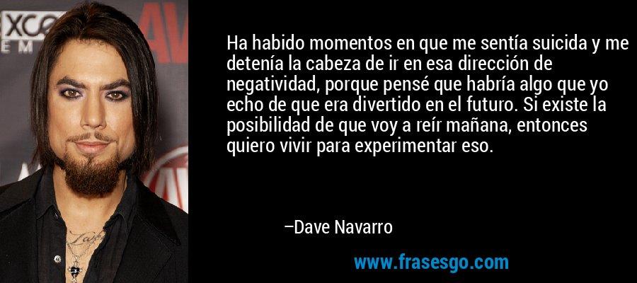 Ha habido momentos en que me sentía suicida y me detenía la cabeza de ir en esa dirección de negatividad, porque pensé que habría algo que yo echo de que era divertido en el futuro. Si existe la posibilidad de que voy a reír mañana, entonces quiero vivir para experimentar eso. – Dave Navarro