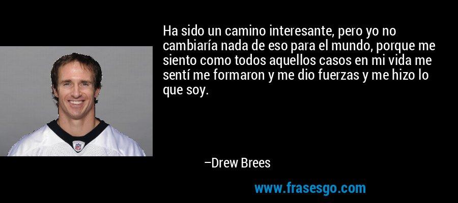 Ha sido un camino interesante, pero yo no cambiaría nada de eso para el mundo, porque me siento como todos aquellos casos en mi vida me sentí me formaron y me dio fuerzas y me hizo lo que soy. – Drew Brees