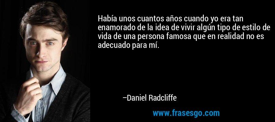 Había unos cuantos años cuando yo era tan enamorado de la idea de vivir algún tipo de estilo de vida de una persona famosa que en realidad no es adecuado para mí. – Daniel Radcliffe