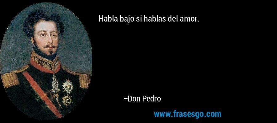 Habla bajo si hablas del amor. – Don Pedro