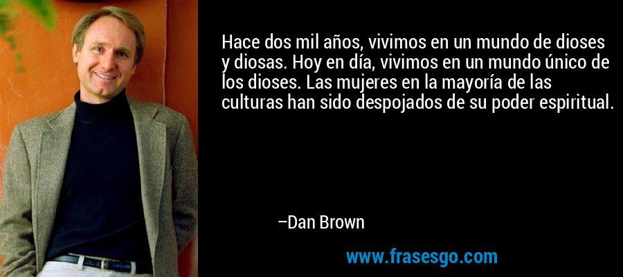 Hace dos mil años, vivimos en un mundo de dioses y diosas. Hoy en día, vivimos en un mundo único de los dioses. Las mujeres en la mayoría de las culturas han sido despojados de su poder espiritual. – Dan Brown
