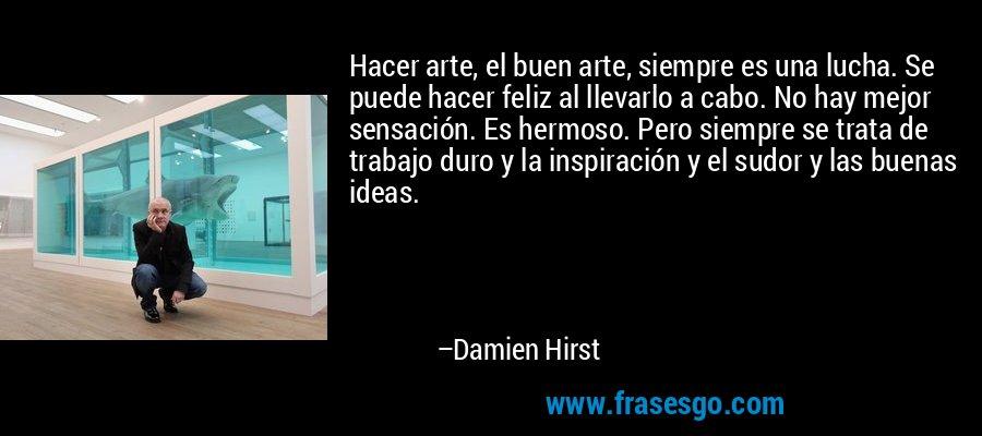 Hacer arte, el buen arte, siempre es una lucha. Se puede hacer feliz al llevarlo a cabo. No hay mejor sensación. Es hermoso. Pero siempre se trata de trabajo duro y la inspiración y el sudor y las buenas ideas. – Damien Hirst
