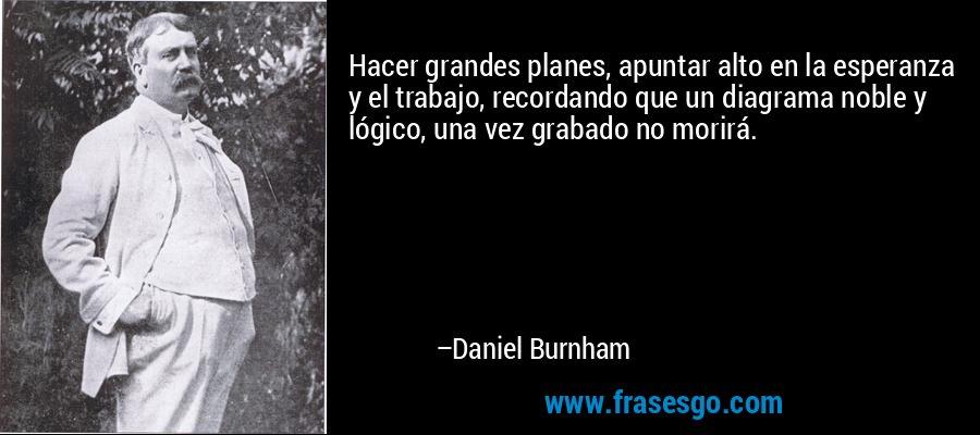 Hacer grandes planes, apuntar alto en la esperanza y el trabajo, recordando que un diagrama noble y lógico, una vez grabado no morirá. – Daniel Burnham