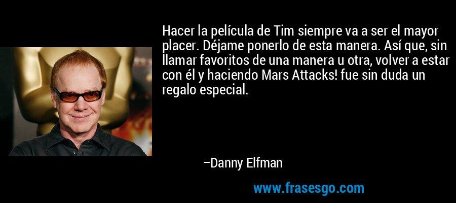 Hacer la película de Tim siempre va a ser el mayor placer. Déjame ponerlo de esta manera. Así que, sin llamar favoritos de una manera u otra, volver a estar con él y haciendo Mars Attacks! fue sin duda un regalo especial. – Danny Elfman