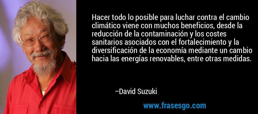 Hacer todo lo posible para luchar contra el cambio climático viene con muchos beneficios, desde la reducción de la contaminación y los costes sanitarios asociados con el fortalecimiento y la diversificación de la economía mediante un cambio hacia las energías renovables, entre otras medidas. – David Suzuki