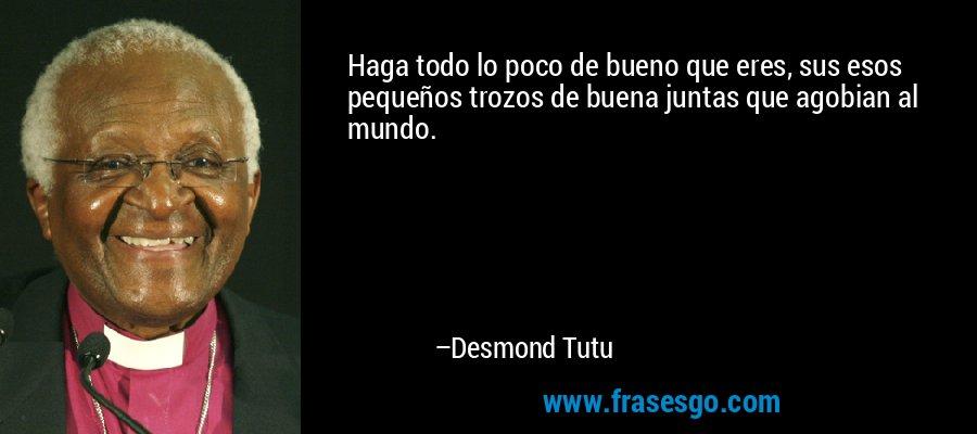 Haga todo lo poco de bueno que eres, sus esos pequeños trozos de buena juntas que agobian al mundo. – Desmond Tutu